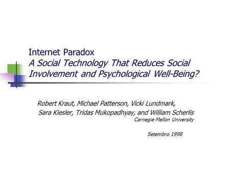 Internet Paradox A Social Technology That Reduces Social Involvement and Psychological Well-Being? Robert Kraut, Michael Patterson, Vicki Lundmark, Sara.
