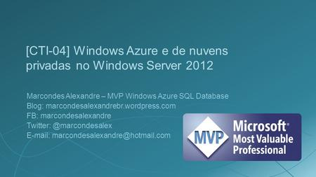 [CTI-04] Windows Azure e de nuvens privadas no Windows Server 2012 Marcondes Alexandre – MVP Windows Azure SQL Database Blog: marcondesalexandrebr.wordpress.com.