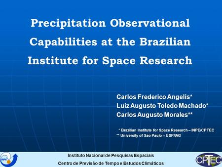 Precipitation Observational Capabilities at the Brazilian Institute for Space Research Carlos Frederico Angelis* Luiz Augusto Toledo Machado* Carlos Augusto.