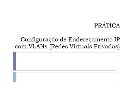 Cenário / / / /24 A B C D vlan2 vlan3 vlan2 vlan3 Switch 0 trunk trunk Switch 1 vlan2 vlan /24.