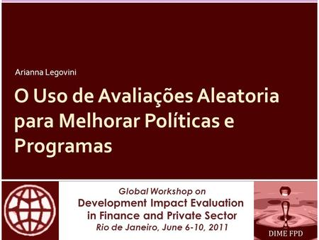 Global Workshop on Development Impact Evaluation in Finance and Private Sector Rio de Janeiro, June 6-10, 2011 O Uso de Avaliações Aleatoria para Melhorar.