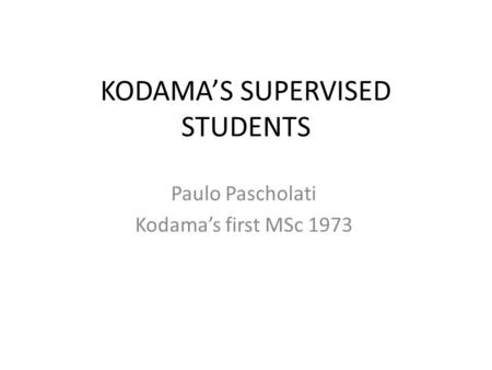 KODAMAS SUPERVISED STUDENTS Paulo Pascholati Kodamas first MSc 1973.