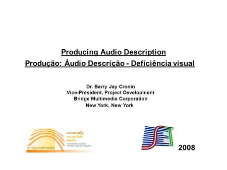 2008 Produção: Áudio Descrição - Deficiência visual Producing Audio Description Dr. Barry Jay Cronin Vice-President, Project Development Bridge Multimedia.