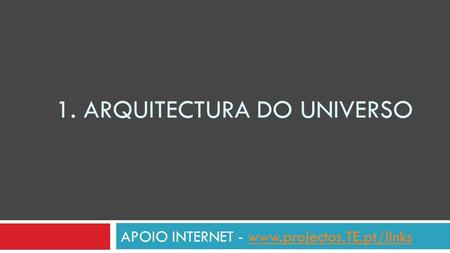 1. ARQUITECTURA DO UNIVERSO APOIO INTERNET - www.projectos.TE.pt/linkswww.projectos.TE.pt/links.