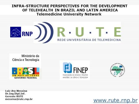 INFRA-STRUCTURE PERSPECTIVES FOR THE DEVELOPMENT OF TELEHEALTH IN BRAZIL AND LATIN AMERICA Telemedicine University Network www.rute.rnp.br Luiz Ary Messina.