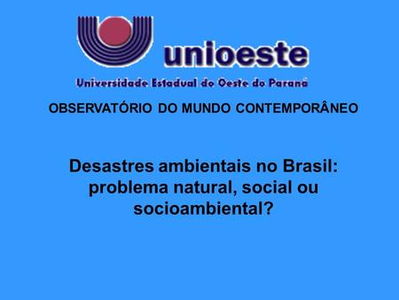 OBSERVATÓRIO DO MUNDO CONTEMPORÂNEO Desastres ambientais no Brasil: problema natural, social ou socioambiental?