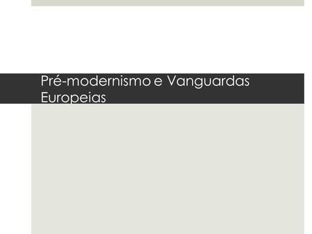 Pré-modernismo e Vanguardas Europeias