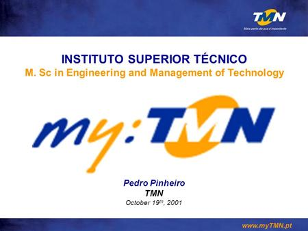 Www.myTMN.pt Pedro Pinheiro TMN October 19 th, 2001 INSTITUTO SUPERIOR TÉCNICO M. Sc in Engineering and Management of Technology.