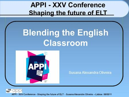 APPI - XXV Conference - Shaping the future of ELT - Susana Alexandra Oliveira – Lisboa 08/05/11 Blending the English Classroom Susana Alexandra Oliveira.
