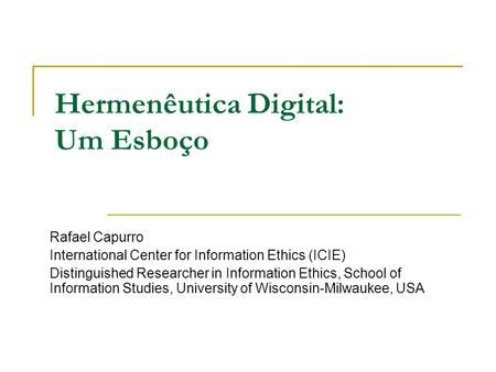 Hermenêutica Digital: Um Esboço Rafael Capurro International Center for Information Ethics (ICIE) Distinguished Researcher in Information Ethics, School.