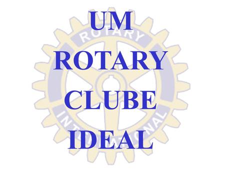 UM ROTARY CLUBE IDEAL.