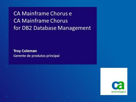 CA Mainframe Chorus e CA Mainframe Chorus for DB2 Database Management Gerente de produtos principal Troy Coleman.