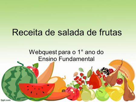 Webquest para o 1° ano do Ensino Fundamental Receita de salada de frutas.