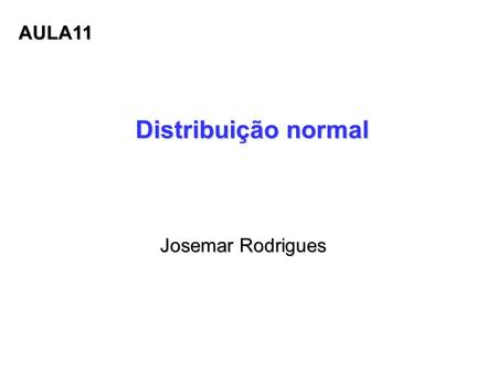 Distribuição normal Josemar Rodrigues Josemar Rodrigues AULA11.
