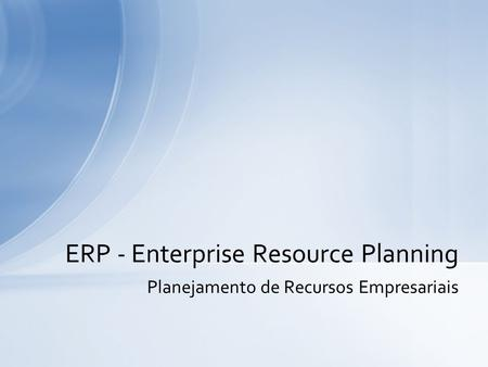 Planejamento de Recursos Empresariais ERP - Enterprise Resource Planning.
