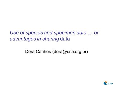 Use of species and specimen data … or advantages in sharing data Dora Canhos