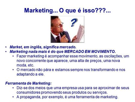 Marketing... O que é isso???... Market, em inglês, significa mercado.Market, em inglês, significa mercado. Marketing nada mais é do que MERCADO EM MOVIMENTO.Marketing.