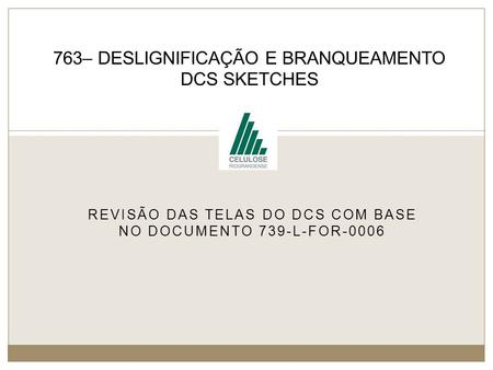 REVISÃO DAS TELAS DO DCS COM BASE NO DOCUMENTO 739-L-FOR-0006 763– DESLIGNIFICAÇÃO E BRANQUEAMENTO DCS SKETCHES.