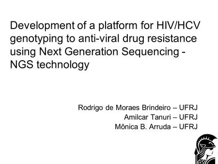 Development of a platform for HIV/HCV genotyping to anti-viral drug resistance using Next Generation Sequencing - NGS technology Rodrigo de Moraes Brindeiro.