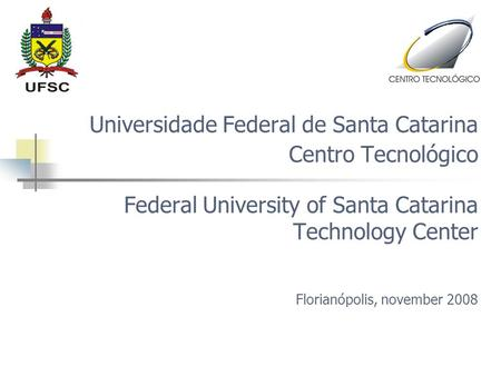 Universidade Federal de Santa Catarina Centro Tecnológico Federal University of Santa Catarina Technology Center Florianópolis, november 2008.