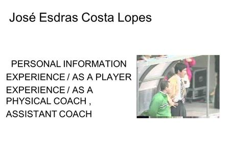 José Esdras Costa Lopes PERSONAL INFORMATION EXPERIENCE / AS A PLAYER EXPERIENCE / AS A PHYSICAL COACH, ASSISTANT COACH.