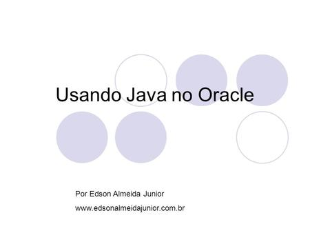 Usando Java no Oracle Por Edson Almeida Junior www.edsonalmeidajunior.com.br.