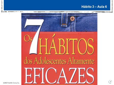 ©2002 Franklin Covey Co. 1 Hábito 3 – Aula 6. ©2002 Franklin Covey Co. 2 3 Fundamentos Planejamento semanal – O Plano de Estudos 2 3 Fundamentos 3 Passo.