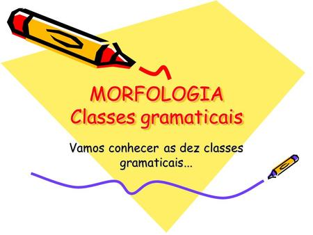 MORFOLOGIA Classes gramaticais Vamos conhecer as dez classes gramaticais...