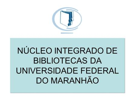 NÚCLEO INTEGRADO DE BIBLIOTECAS DA UNIVERSIDADE FEDERAL DO MARANHÃO.