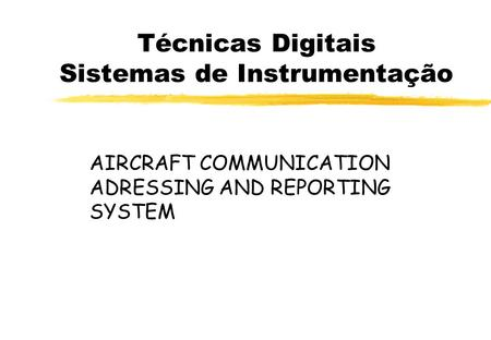 Técnicas Digitais Sistemas de Instrumentação AIRCRAFT COMMUNICATION ADRESSING AND REPORTING SYSTEM.