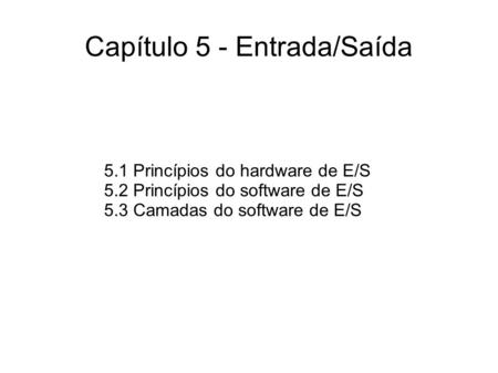 Capítulo 5 - Entrada/Saída 5.1 Princípios do hardware de E/S 5.2 Princípios do software de E/S 5.3 Camadas do software de E/S.