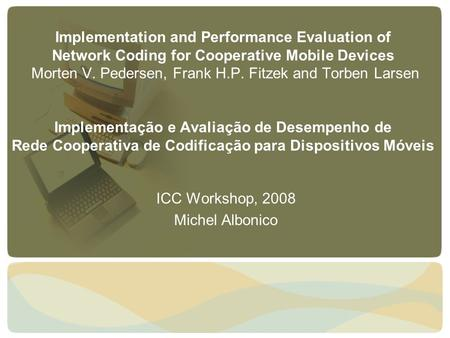 Implementation and Performance Evaluation of Network Coding for Cooperative Mobile Devices Morten V. Pedersen, Frank H.P. Fitzek and Torben Larsen Implementação.