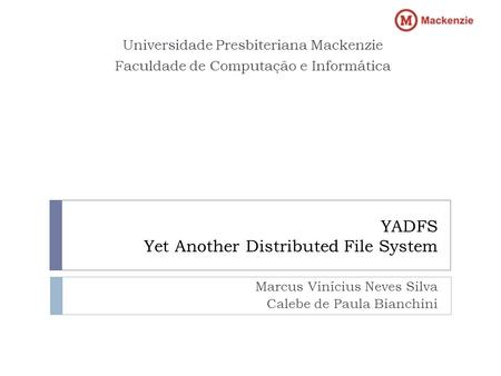 YADFS Yet Another Distributed File System Marcus Vinícius Neves Silva Calebe de Paula Bianchini Universidade Presbiteriana Mackenzie Faculdade de Computação.