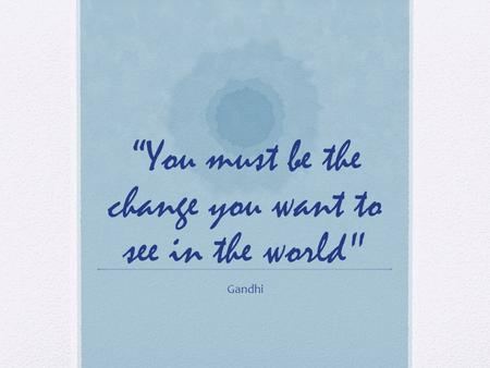 You must be the change you want to see in the world Gandhi.