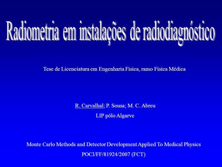 R. Carvalhal; P. Sousa; M. C. Abreu LIP pólo Algarve Monte Carlo Methods and Detector Development Applied To Medical Physics POCI/FF/81924/2007 (FCT) Tese.