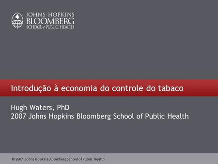 2007 Johns Hopkins Bloomberg School of Public Health Introdução à economia do controle do tabaco Hugh Waters, PhD 2007 Johns Hopkins Bloomberg School of.