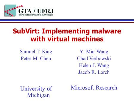 SubVirt: Implementing malware with virtual machines Yi-Min Wang Chad Verbowski Helen J. Wang Jacob R. Lorch Microsoft Research Samuel T. King Peter M.