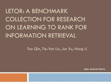 LETOR: A BENCHMARK COLLECTION FOR RESEARCH ON LEARNING TO RANK FOR INFORMATION RETRIEVAL Alex Amorim Dutra Tao Qin, Tie-Yan Liu, Jun Xu, Hang Li.