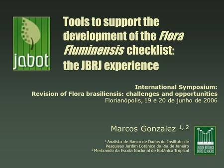 Tools to support the development of the Flora Fluminensis checklist: the JBRJ experience Marcos Gonzalez 1, 2 1 Analista de Banco de Dados do Instituto.