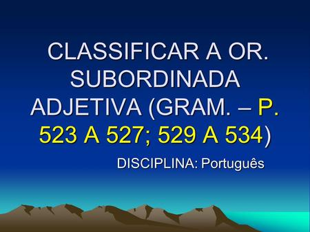CLASSIFICAR A OR. SUBORDINADA ADJETIVA (GRAM. – P. 523 A 527; 529 A 534) CLASSIFICAR A OR. SUBORDINADA ADJETIVA (GRAM. – P. 523 A 527; 529 A 534) DISCIPLINA: