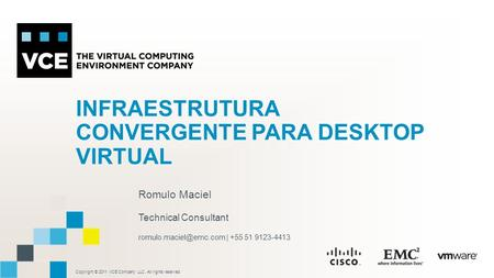Copyright © 2011 VCE Company LLC, All rights reserved. INFRAESTRUTURA CONVERGENTE PARA DESKTOP VIRTUAL Romulo Maciel Technical Consultant
