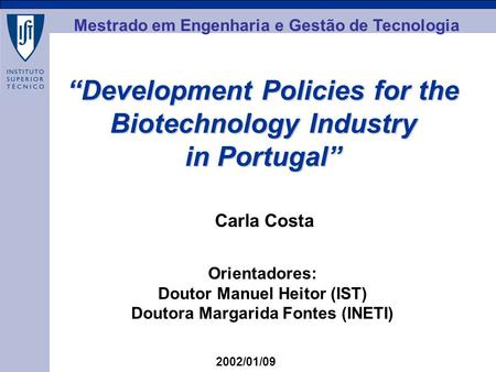 MEGT Development Policies for the Biotechnology Industry in Portugal Carla Costa 2002/01/09 Orientadores: Doutor Manuel Heitor (IST) Doutora Margarida.