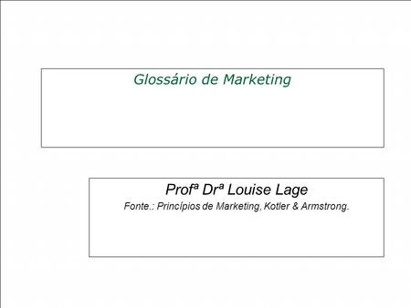 Glossário de Marketing Profª Drª Louise Lage Fonte.: Princípios de Marketing, Kotler & Armstrong.