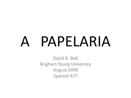 A PAPELARIA David R. Belt Brigham Young University August 2009 Spanish 477.