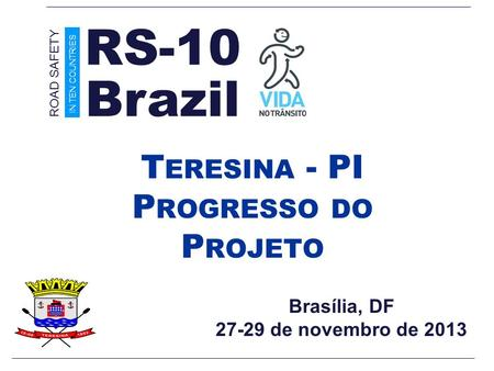 Brasília, DF 27-29 de novembro de 2013 T ERESINA - PI P ROGRESSO DO P ROJETO Brazil ROAD SAFETY IN TEN COUNTRIES RS-10.