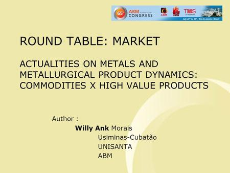 ROUND TABLE: MARKET ACTUALITIES ON METALS AND METALLURGICAL PRODUCT DYNAMICS: COMMODITIES X HIGH VALUE PRODUCTS Author : Willy Ank Morais Usiminas-Cubatão.