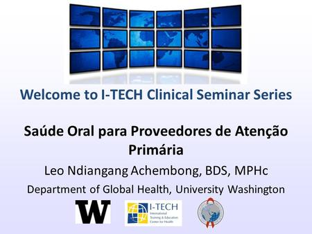 Welcome to I-TECH Clinical Seminar Series Saúde Oral para Proveedores de Atenção Primária Leo Ndiangang Achembong, BDS, MPHc Department of Global Health,