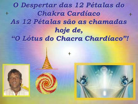 O Despertar das 12 Pétalas do Chakra Cardíaco As 12 Pétalas são as chamadas hoje de, O Lótus do Chacra Chardíaco!