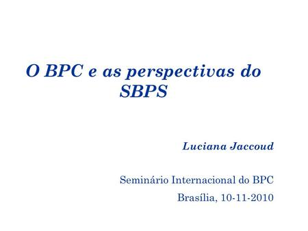 O BPC e as perspectivas do SBPS Luciana Jaccoud Seminário Internacional do BPC Brasília, 10-11-2010.