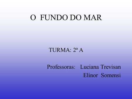 O FUNDO DO MAR TURMA: 2ª A Professoras: Luciana Trevisan Elinor Somensi.